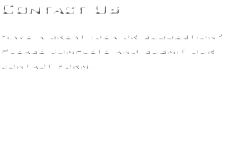 Contact Us Have a great idea or suggestion? Please complete and submit our contact form.